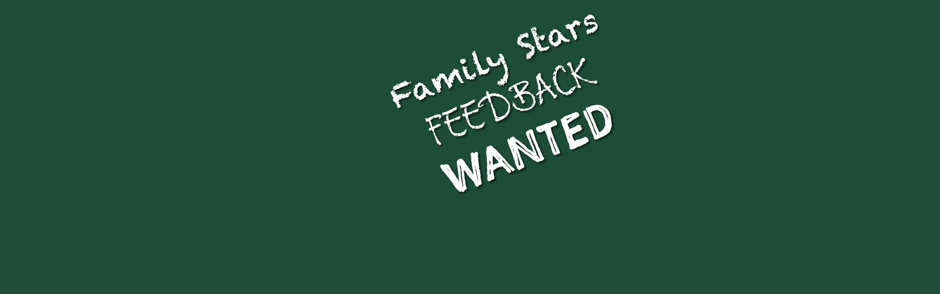Dark green background with write writing that reads Family Stars feedback wanted